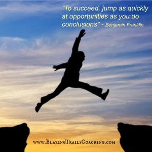 To succeed jump as quickly to opportunities as you do conclusions